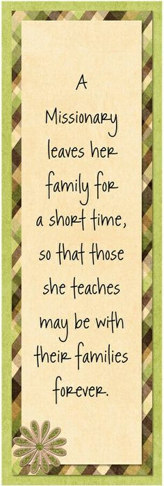 Missionaries leave their family for a short time, so that those she teaches maybe with their families forever.