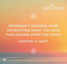 """Prosperity depends more on wanting what you have than having what you want."" Geoffrey F.Abert"