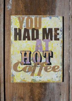 'Cause I likes my COFFEE the way I likes MY Woman - HOT! :)
