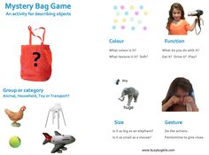 This is a great game often played at kindy or pre-primary to help children use describing words. A mystery object is put in a bag and one child describes it to someone else (without telling what it is!) Examples of objects to put in your bag include; plane, dog, phone, sock, chair, brush, apple, …