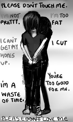 Typical depressed teenager. . . I want to help her but I can't. She's too far gone, too shut up in her own world. I can't love her if she doesn't love herself first.