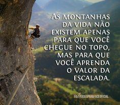 As montanhas da vida não existem apenas para que você chegue no topo, mas para que você aprenda o valor da escalada. (Frases para Face)