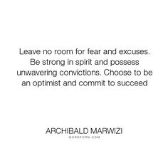 """Archibald Marwizi - """"Leave no room for fear and excuses. Be strong in spirit and possess unwavering convictions...."""". life, inspirational, inspirational-quotes, growth, leadership, purpose, success-quotes, excellence, effectiveness, attitude-quotes, legacy-quotes"""