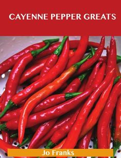 Cayenne Pepper Greats: Delicious Cayenne Pepper Recipes, The Top 99 Cayenne Pepper Recipes by Jo Franks