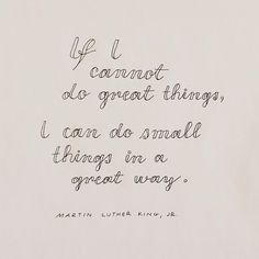 If I cannot do great things, I can do small things in a great way.