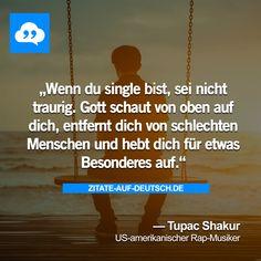Wenn du single bist, sei nicht traurig. Gott schaut von oben auf dich, entfernt dich von schlechten Menschen und hebt dich für etwas Besonderes auf. — Tupac Shakur