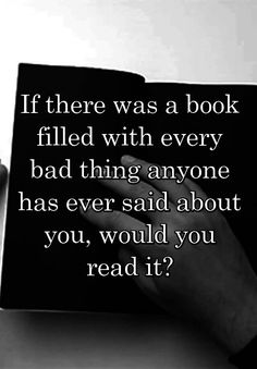 """""""If there was a book filled with every bad thing anyone has ever said about you, would you read it?"""""""