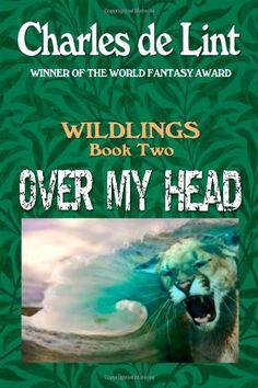 Over My Head: Wildlings 2 (Volume 2) by Charles de Lint