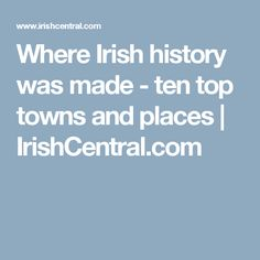 Where Irish history was made - ten top towns and places | IrishCentral.com