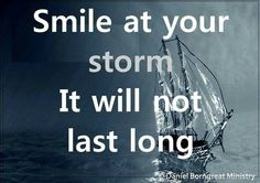 Smile at your storm; it won't last long.