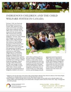 "Indigenous Children and the Child Welfare System in Canada - This fact sheet is contextualized by the specific Calls to Action on child welfare, set out by the Truth and Reconciliation Commission of Canada. It begins by reviewing the historical context in which First Nations, Inuit and Metis children were removed from their communities and families, including the Indian Residential School system and the ""Sixties Scoop"". It then turns to an overview of the current Indigenous child welfare."