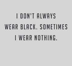 wear black & wear nothing Wearing Black Quotes, Wearing All Black, Black Like Me, I Don't Always, Dark Thoughts, Empowering Quotes, Get To Know Me, Happy Colors, Grafik Design