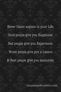 "LOVE THIS!!! ""Never blame anyone in your life. Good people give you Happiness. Bad people give you Experience. Worst people give you a lesson &..."