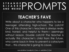✐ Daily Weird Prompt ✐Teacher's FaveWrite about a character who happens to be a teenager attending high-school. The catch? One of this character's teachers is always really kind, honest, and helpful to them— seemingly without reason. Double catch? The teacher is actually this character's child from the future, who came back in time to prevent a cataclysm that… this character is going to cause.