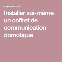 Installer soi-même un coffret de communication domotique