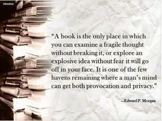 """""""A book is the only place in which you can examine a fragile thought without breaking it, or explore an explosive idea without fear it will go off in your face. It is one of the few havens remaining where a man's mind can get both provocation and privacy."""" - Edward P. Morgan"""
