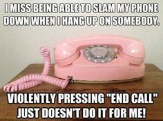 Oh yeah. Sometimes I wish I could just slam the phone and scream, FUCK YOU FUCK YOU FUCK YOU!!!, while I slam it.