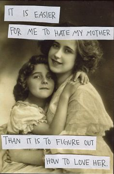 It is easier for me to hate my mother than it is to figure out how to love her.     Secret from PostSecret.com
