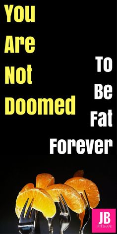 You Are Not Doomed To Be Fat Forever Lose Weight Fast | Intuitive Eating | Health | Motivation | Weight Loss Meal Plan https://jbfitshape.wordpress.com/2017/08/30/you-are-not-doomed-to-be-fat-forever/