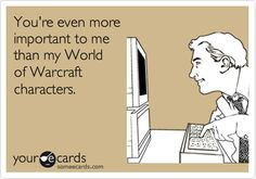 You're even more important to me than my World of Warcraft characters. Haha!