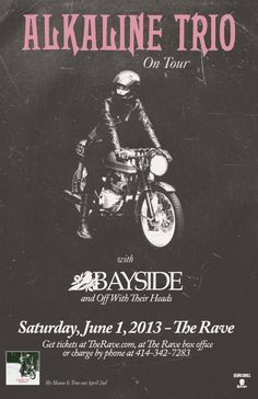 ALKALINE TRIO with Bayside, Off With Their Heads Saturday, June 1, 2013 at 7:30pm (doors open at 6:30pm) The Rave/Eagles Club - Milwaukee WI All Ages / 21+ to Drink  Advance tickets are $18.99 (General Admission) plus fees.