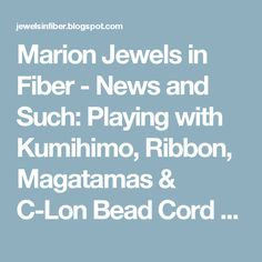 Marion Jewels in Fiber - News and Such: Playing with Kumihimo, Ribbon, Magatamas & C-Lon Bead Cord - Update