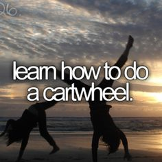 I will learn how to do a cartwheel... one day... I hope... lol
