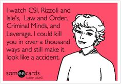 I watch CSI, Rizzoli and Isle's,  Law and Order, Criminal Minds, and Leverage. I could kill you in over a thousand ways and still make it look like a accident.