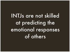 INTJ... I never know what to expect.  I like it when, I'm clearly told what's going on; otherwise I don't get it, especially true when in love.