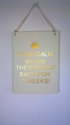 Keep calm because they're not back for 8 weeks teacher sign