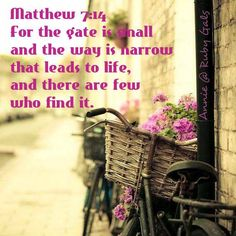 MATTHEW 7:14 for the gate is small and the way is narrow that leads to life, and there are few who find it.
