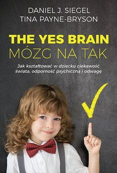 The Yes Brain. Mózg na Tak – Daniel Siegel и Tina Payne Bryson Daniel J, Dysgraphia, Yes, Self Development, Online Marketing, Books To Read, Psychology, Brain, Parenting