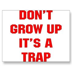 Don't Grow Up, It's A Trap!!!