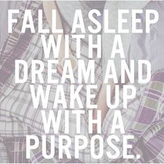 It's amazing to wake up with a purpose... to know what you were meant to do in life. I hope you wake up and WORK on that dream!