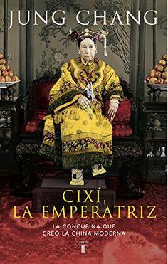 Cixí, la emperatriz : la concubina que creó la China moderna / Jung Chang ; traducción de María Luisa Rodríguez-Tapia