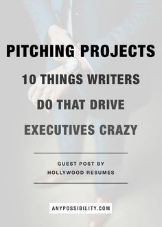 Pitching Projects: 10 Things Writers Do That Drive Executives Crazy.