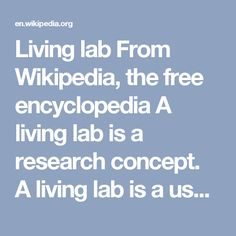 Living lab From Wikipedia, the free encyclopedia A living lab is a research concept. A living lab is a user-centred, open-innovation ecosystem,[1][2][3] often operating in a territorial context (e.g. city, agglomeration, region), integrating concurrent research and innovation processes[4] within a public-private-people partnership.[5]  The concept is based on a systematic user co-creation approach integrating research and innovation processes. These are integrated through the co-creation…