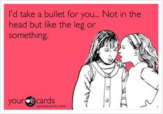 Funny Friendship Ecard: Id take a bullet for you... Not in the head but like the leg or something.