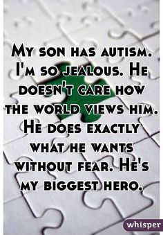 """My son has autism. I'm so jealous. He doesn't care how the world views him. He does exactly what he wants without fear. He's my biggest hero."""