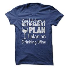 I PLAN  ON DRINKING WINE #sweet YES! I DO HAVE A RETIREMENT PLAN, I PLAN ON DRINKING WINE #hoodie YES I DO HAVE A RETIREMANT PLAN I PLAN ON DRINKING WINE