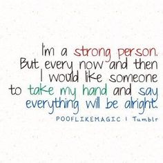 I'm a strong person. but every now and then i would like someone to take my hand and say everything will be alright.
