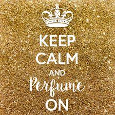 Keep calm and perfume on.