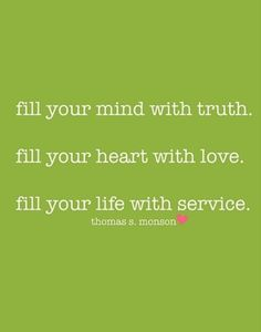 President Monson - Fill your mind with truth, fill your heart with love, fill your life as service