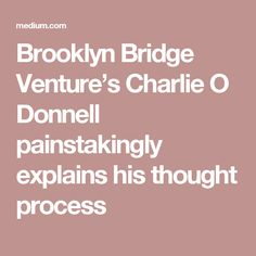 Brooklyn Bridge Venture's Charlie O Donnell painstakingly explains his thought process