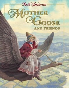 Mother Goose and Friends, retold and illustrated by Ruth Sanderson. Mother Goose's well-loved verses are childhood treasures. At once silly, wise, and lyrical, they have endured through the centuries.