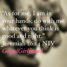 Gods Word For The Day: My Life Is In Your Hands  As for me I am in your hands; do with me whatever you think is good and right.  Jeremiah 26:14 NIV  People of God surrender every aspect of your life to the Lord- Jehovah Jireh your Provider.  Amen. Receive the blessing.  #Jesus #GodsWord #GodIsGood #GodsPlan #WomensMinistry  #NoGreaterLove #Asuza #Anointing #Resurrection #MorePreciousThanRubies #VirtuousWoman #WomanOfTheWord  #Proverbs31 #Proverbs31Woman #WomanAfterGodsHeart…