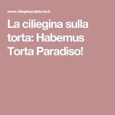 La ciliegina sulla torta: Habemus Torta Paradiso!