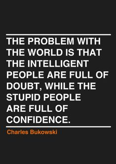 Problem with the world / Intelligent people doubt / stupid people are full of confidence / Charles Bukowski Quote Quotable Quotes, Funny Quotes, Motivational Quotes, Positive Quotes, Weekly Inspirational Quotes, Positive Thoughts, True Words, Great Quotes, Quotes To Live By