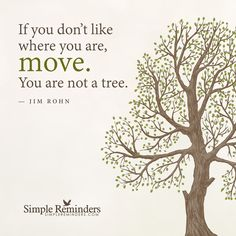 If you don't like where you are, move. You are not a tree ~ Jim Rohn ~ Go Here to See Full Article. If you are not happy keep moving forward by Jim Rohn Related articles Just Make T Tree Quotes, Jim Rohn, Simple Reminders, Moving Day, Keep Moving Forward, Medium, Quotes To Live By, Favorite Quotes, Quotations