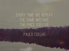 """Paulo Coelho Quote """"Every time we repeat the same mistake, the price goes up."""""""